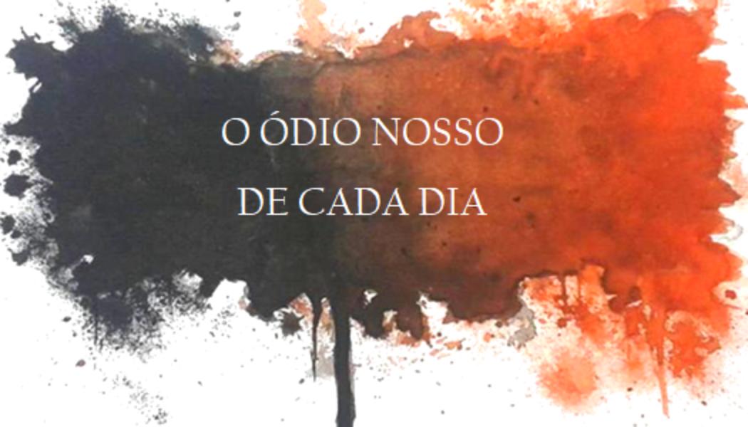 O ÓDIO NOSSO DE CADA DIA .
